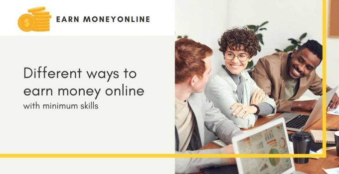 Different ways to earn money online with minimum skills